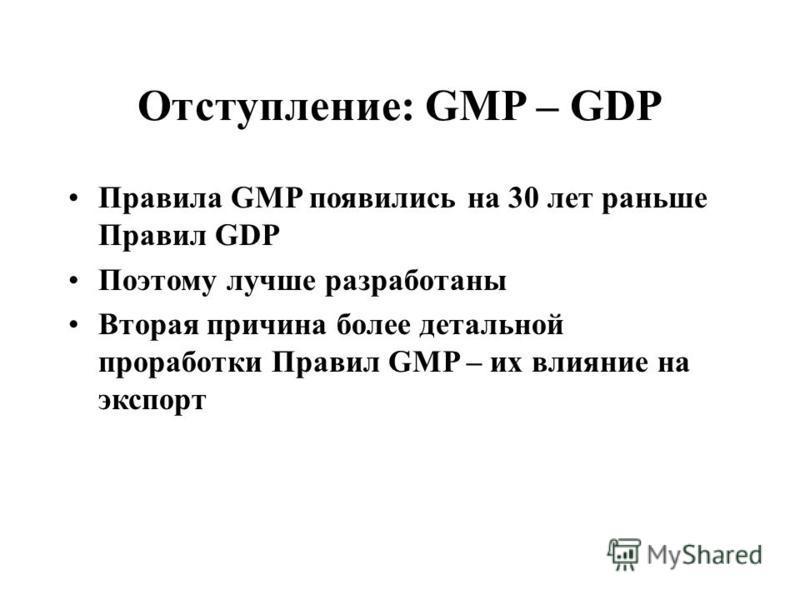 Отступление: GMP – GDP Правила GMP появились на 30 лет раньше Правил GDP Поэтому лучше разработаны Вторая причина более детальной проработки Правил GMP – их влияние на экспорт