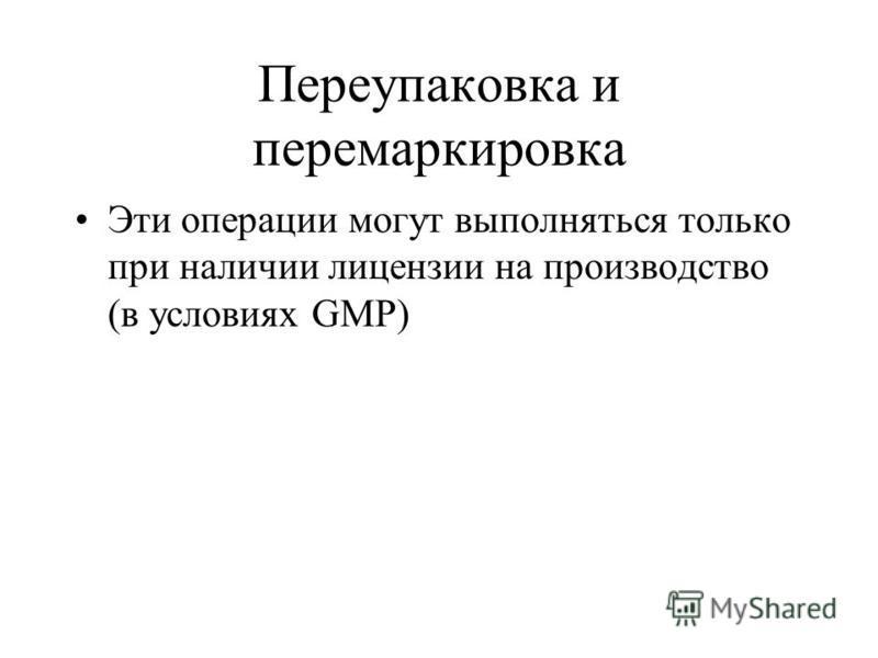 Переупаковка и перемаркировка Эти операции могут выполняться только при наличии лицензии на производство (в условиях GMP)
