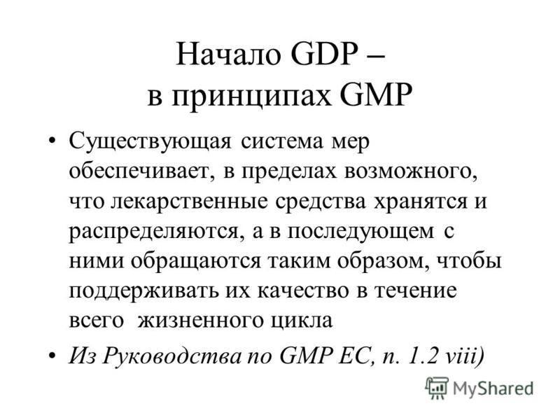 Начало GDP – в принципах GMP Существующая система мер обеспечивает, в пределах возможного, что лекарственные средства хранятся и распределяются, а в последующем с ними обращаются таким образом, чтобы поддерживать их качество в течение всего жизненног