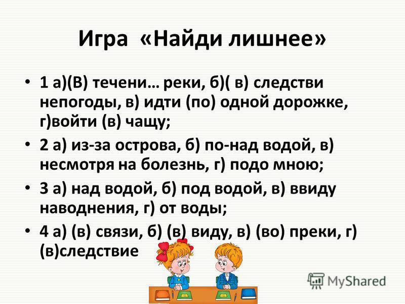 Игра «Найди лишнее» 1 а)(В) течениии… реки, б)( в) следствиии непогоды, в) идти (по) одной дорожке, г)войти (в) чащу; 2 а) из-за острова, б) по-над водой, в) несмотря на болезнь, г) подо мною; 3 а) над водой, б) под водой, в) ввиду наводнения, г) от
