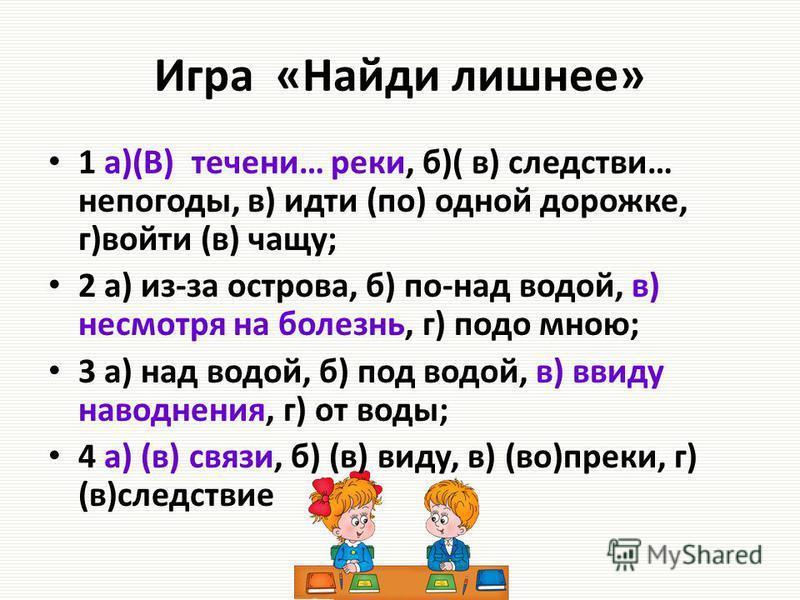 Игра «Найди лишнее» 1 а)(В) течениии… реки, б)( в) следствиии… непогоды, в) идти (по) одной дорожке, г)войти (в) чащу; 2 а) из-за острова, б) по-над водой, в) несмотря на болезнь, г) подо мною; 3 а) над водой, б) под водой, в) ввиду наводнения, г) от