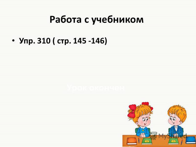 Работа с учебником Упр. 310 ( стр. 145 -146) Урок окончен