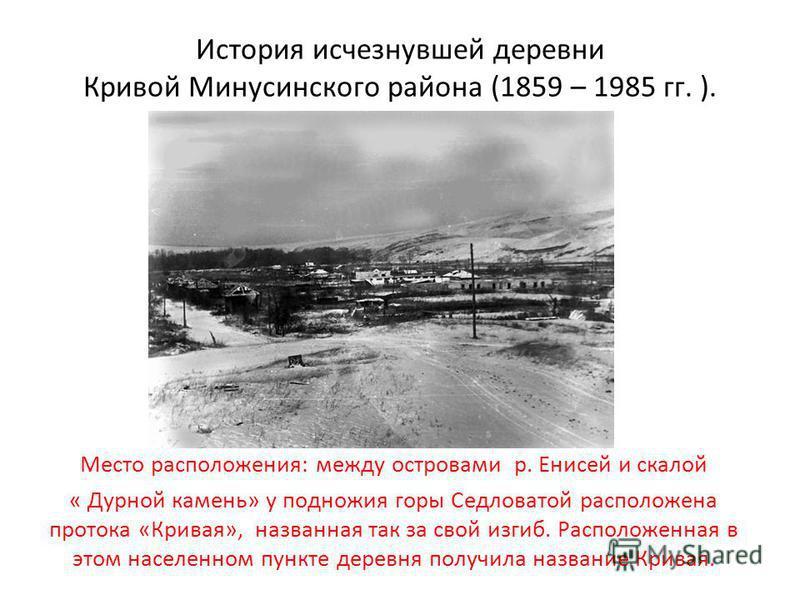 История исчезнувшей деревни Кривой Минусинского района (1859 – 1985 гг. ). Место расположения: между островами р. Енисей и скалой « Дурной камень» у подножия горы Седловатой расположена протока «Кривая», названная так за свой изгиб. Расположенная в э