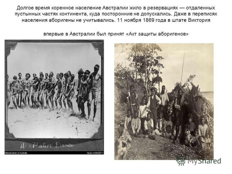 Долгое время коренное население Австралии жило в резервациях отдаленных пустынных частях континента, куда посторонние не допускались. Даже в переписях населения аборигены не учитывались. 11 ноября 1869 года в штате Виктория впервые в Австралии был пр