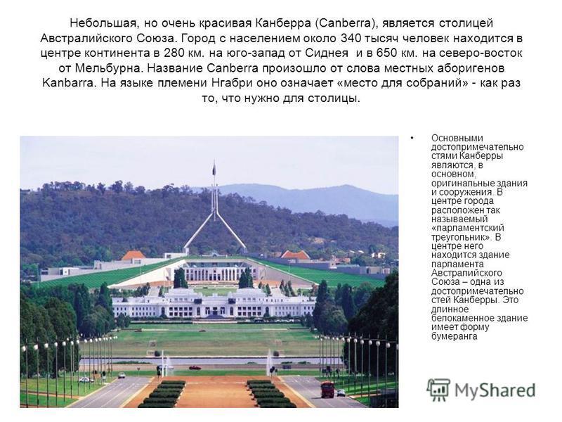 Небольшая, но очень красивая Канберра (Canberra), является столицей Австралийского Союза. Город с населением около 340 тысяч человек находится в центре континента в 280 км. на юго-запад от Сиднея и в 650 км. на северо-восток от Мельбурна. Название Ca