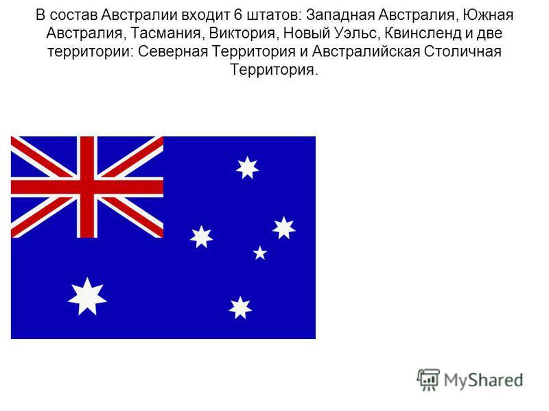 В состав Австралии входит 6 штатов: Западная Австралия, Южная Австралия, Тасмания, Виктория, Новый Уэльс, Квинсленд и две территории: Северная Территория и Австралийская Столичная Территория.