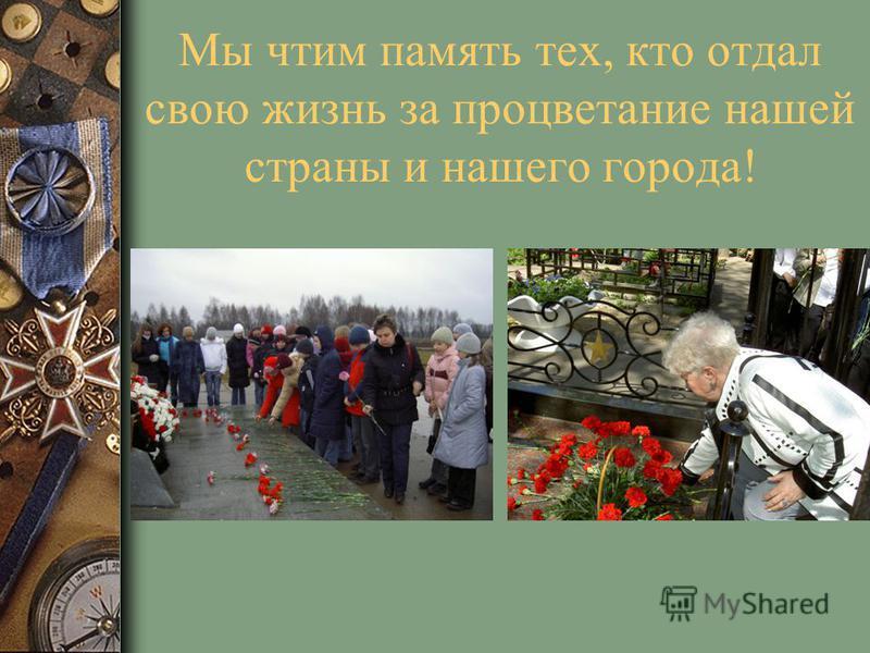 Мы чтим память тех, кто отдал свою жизнь за процветание нашей страны и нашего города!