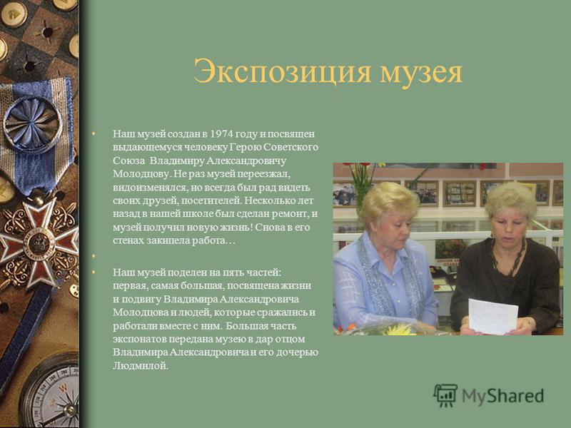Экспозиция музея Наш музей создан в 1974 году и посвящен выдающемуся человеку Герою Советского Союза Владимиру Александровичу Молодцову. Не раз музей переезжал, видоизменялся, но всегда был рад видеть своих друзей, посетителей. Несколько лет назад в