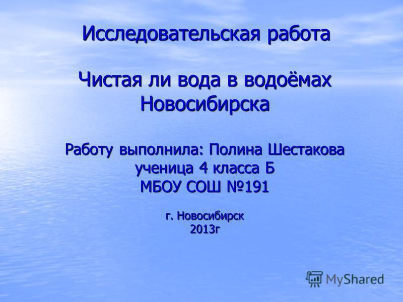Исследовательская работа Чистая ли вода в водоёмах Новосибирска Работу выполнила: Полина Шестакова ученица 4 класса Б МБОУ СОШ 191 г. Новосибирск 2013 г