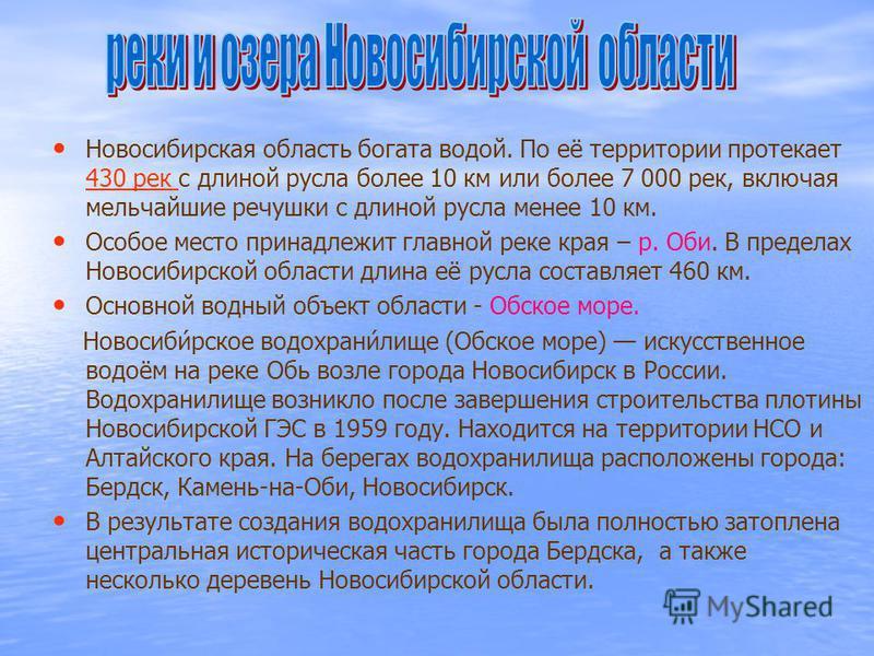 Новосибирская область богата водой. По её территории протекает 430 рек с длиной русла более 10 км или более 7 000 рек, включая мельчайшие речушки с длиной русла менее 10 км. 430 рек Особое место принадлежит главной реке края – р. Оби. В пределах Ново