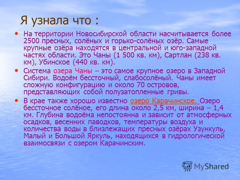 Я узнала что : На территории Новосибирской области насчитывается более 2500 пресных, солёных и горько-солёных озёр. Самые крупные озёра находятся в центральной и юго-западной частях области. Это Чаны (1 500 кв. км), Сартлан (238 кв. км), Убинское (44