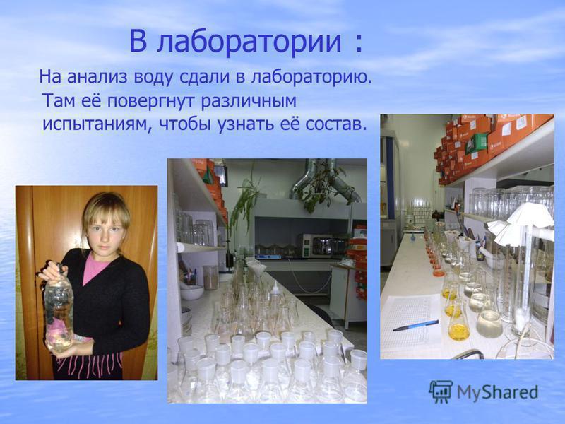 В лаборатории : На анализ воду сдали в лабораторию. Там её повергнут различным испытаниям, чтобы узнать её состав.