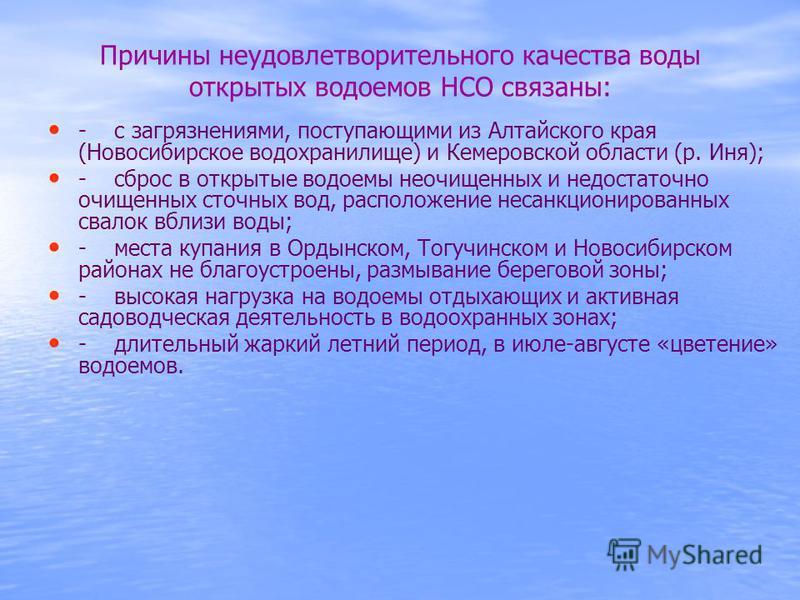 Причины неудовлетворительного качества воды открытых водоемов НСО связаны: - с загрязнениями, поступающими из Алтайского края (Новосибирусское водохранилище) и Кемеровской области (р. Иня); - сброс в открытые водоемы неочищенных и недостаточно очищен