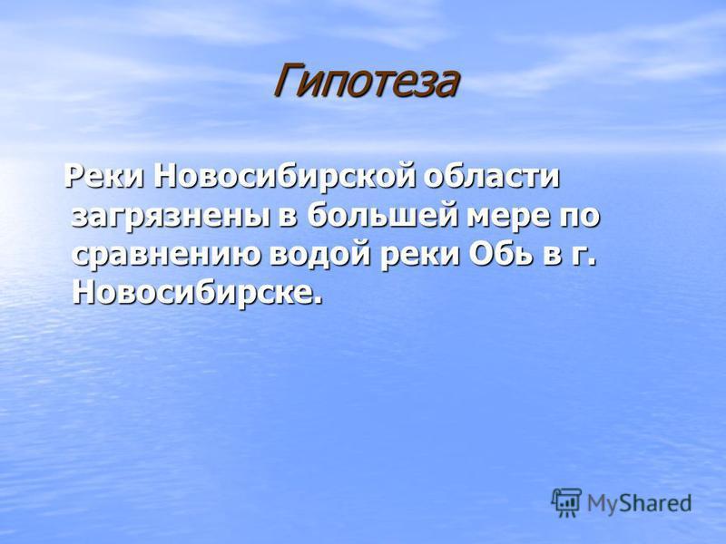 Гипотеза Реки Новосибирской области загрязнены в большей мере по сравнению водой реки Обь в г. Новосибирске. Реки Новосибирской области загрязнены в большей мере по сравнению водой реки Обь в г. Новосибирске.