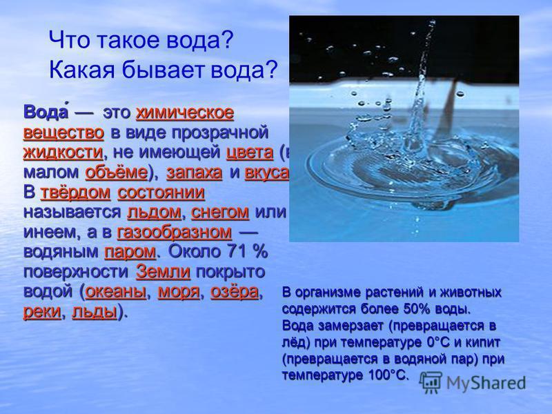 Что такое вода? Какая бывает вода? Вода́ это химическое вещество в виде прозрачной жидкости, не имеющей цвета (в малом объёме), запаха и вкуса. химическое вещество жидкостицветаобъёмезапахавкусахимическое вещество жидкостицветаобъёмезапахавкуса В твё
