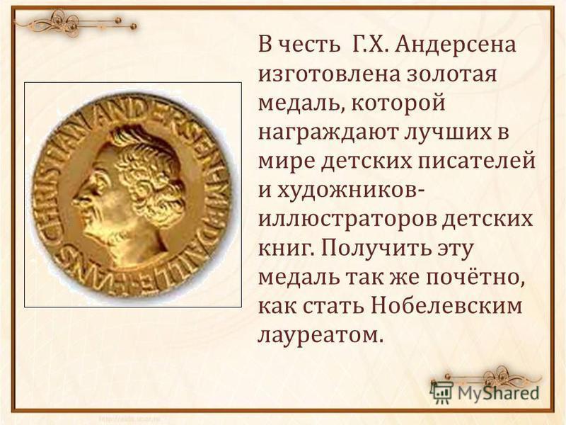 В честь Г.Х. Андерсена изготовлена золотая медаль, которой награждают лучших в мире детских писателей и художников- иллюстраторов детских книг. Получить эту медаль так же почётно, как стать Нобелевским лауреатом.