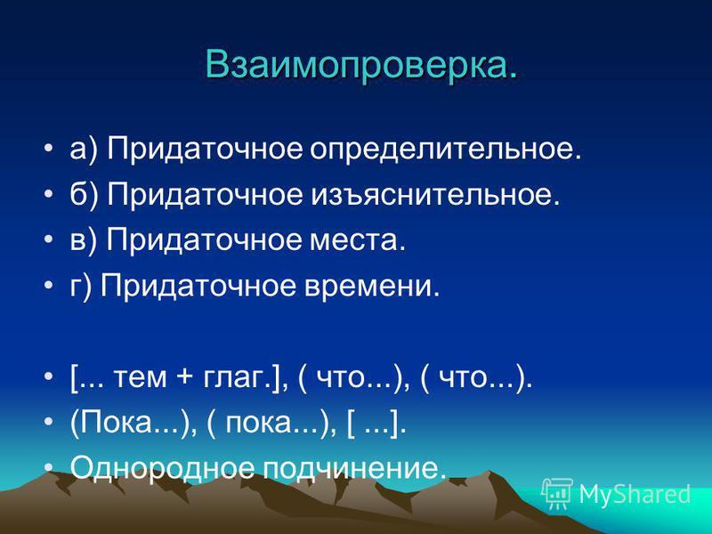 Взаимопроверка. Взаимопроверка. а) Придаточное определительное. б) Придаточное изъяснительное. в) Придаточное места. г) Придаточное времени. [... тем + глаг.], ( что...), ( что...). (Пока...), ( пока...), [...]. Однородное подчинение.
