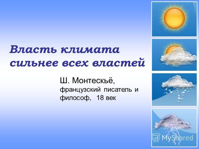Власть климата сильнее всех властей Ш. Монтескьё, французский писатель и философ, 18 век