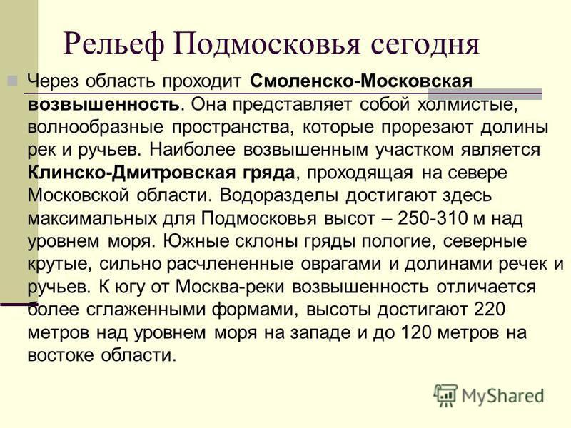 Рельеф Подмосковья сегодня Через область проходит Смоленско-Московская возвышенность. Она представляет собой холмистые, волнообразные пространства, которые прорезают долины рек и ручьев. Наиболее возвышенным участком является Клинско-Дмитровская гряд
