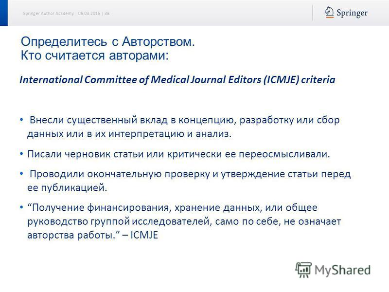 Springer Author Academy | 05.03.2015 | 38 Определитесь с Авторством. Кто считается авторами: International Committee of Medical Journal Editors (ICMJE) criteria Внесли существенный вклад в концепцию, разработку или сбор данных или в их интерпретацию