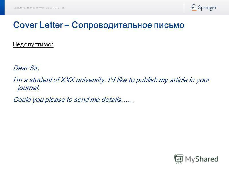 Springer Author Academy | 05.03.2015 | 46 Cover Letter – Сопроводительное письмо Недопустимо: Dear Sir, Im a student of XXX university. Id like to publish my article in your journal. Could you please to send me details……
