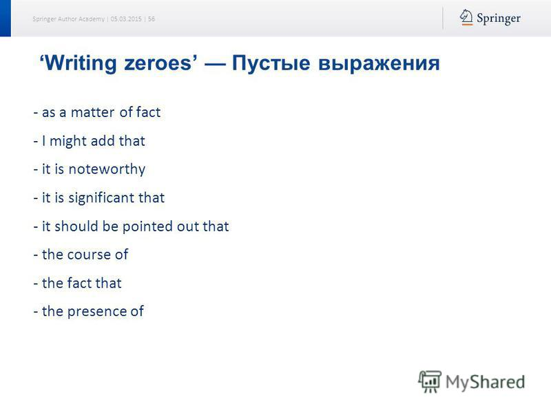 Springer Author Academy | 05.03.2015 | 56 Writing zeroes Пустые выражения as a matter of fact I might add that it is noteworthy it is significant that it should be pointed out that the course of the fact that the presence of