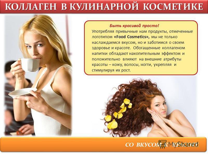СО ВКУСОМ К КРАСОТЕ КОЛЛАГЕН В КУЛИНАРНОЙ КОСМЕТИКЕ Быть красивой просто! Употребляя привычные нам продукты, отмеченные логотипом «Food Cosmetics», мы не только наслаждаемся вкусом, но и заботимся о своем здоровье и красоте. Обогащенные коллагеном на