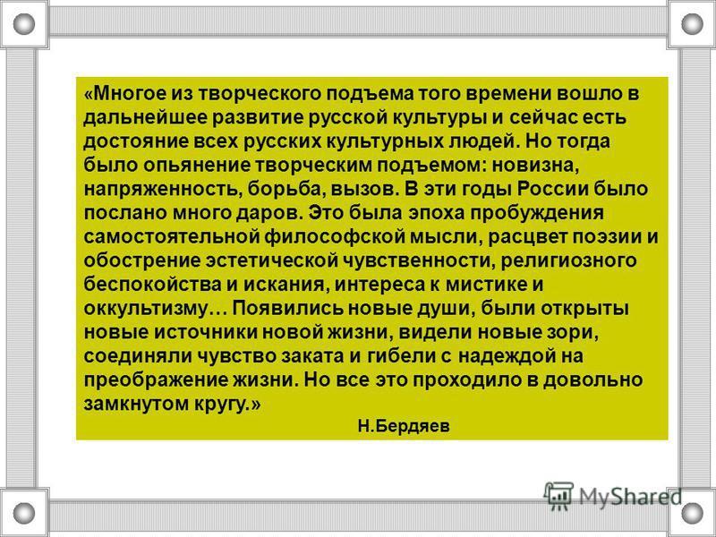 « Многое из творческого подъема того времени вошло в дальнейшее развитие русской культуры и сейчас есть достояние всех русских культурных людей. Но тогда было опьянение творческим подъемом: новизна, напряженность, борьба, вызов. В эти годы России был
