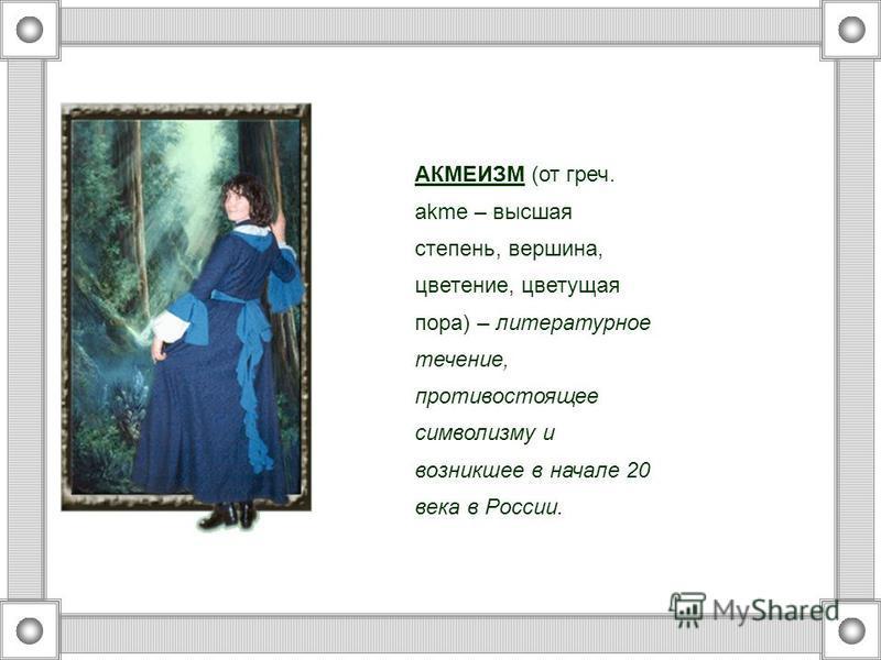 АКМЕИЗМ (от греч. аkme – высшая степень, вершина, цветение, цветущая пора) – литературное течение, противостоящее символизму и возникшее в начале 20 века в России.