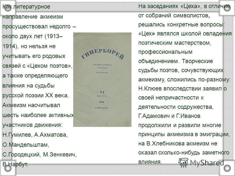 Как литературное направление акмеизм просуществовал недолго – около двух лет (1913– 1914), но нельзя не учитывать его родовых связей с «Цехом поэтов», а также определяющего влияния на судьбы русской поэзии ХХ века. Акмеизм насчитывал шесть наиболее а