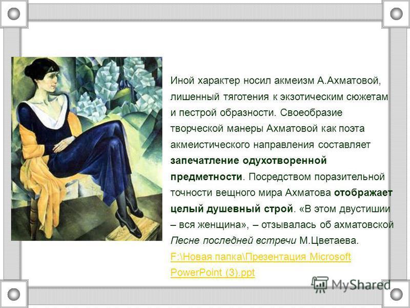 Иной характер носил акмеизм А.Ахматовой, лишенный тяготения к экзотическим сюжетам и пестрой образности. Своеобразие творческой манеры Ахматовой как поэта акмеистического направления составляет запечатление одухотворенной предметности. Посредством по
