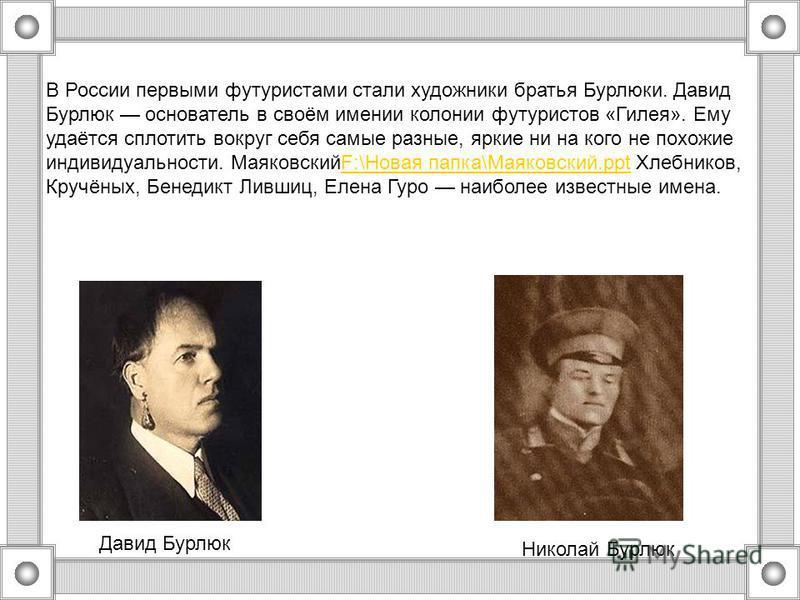 В России первыми футуристами стали художники братья Бурлюки. Давид Бурлюк основатель в своём имении колонии футуристов «Гилея». Ему удаётся сплотить вокруг себя самые разные, яркие ни на кого не похожие индивидуальности. МаяковскийF:\Новая папка\Маяк