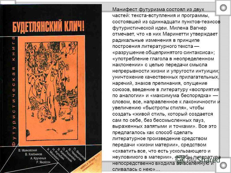Манифест футуризма состоял из двух частей: текста-вступления и программы, состоявшей из одиннадцати пунктов-тезисов футуристической идеи. Милена Вагнер отмечает, что «в них Маринетти утверждает радикальные изменения в принципе построения литературног