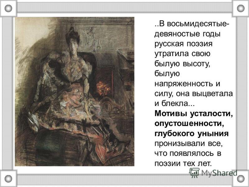 ..В восьмидесятые- девяностые годы русская поэзия утратила свою былую высоту, былую напряженность и силу, она выцветала и блекла... Мотивы усталости, опустошенности, глубокого уныния пронизывали все, что появлялось в поэзии тех лет.