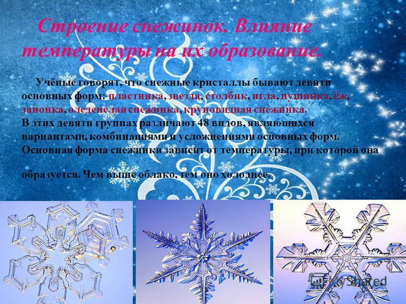 Строение снежинок. Влияние температуры на их образование. Учёные говорят, что снежные кристаллы бывают девяти основных форм: пластинка, звезда, столбик, игла, пушинка, ёж, запонка, оледенелая снежинка, круповидная снежинка. В этих девяти группах разл