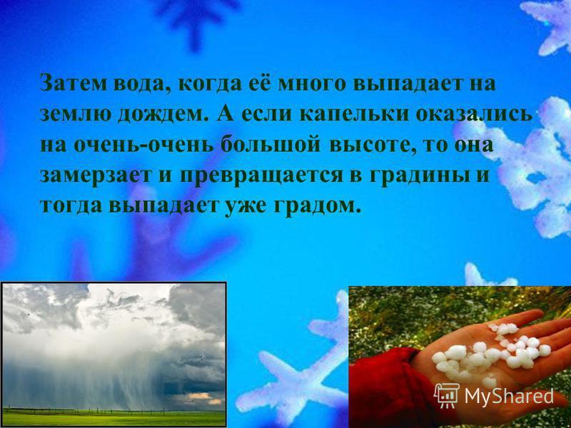 Затем вода, когда её много выпадает на землю дождем. А если капельки оказались на очень-очень большой высоте, то она замерзает и превращается в градины и тогда выпадает уже градом.
