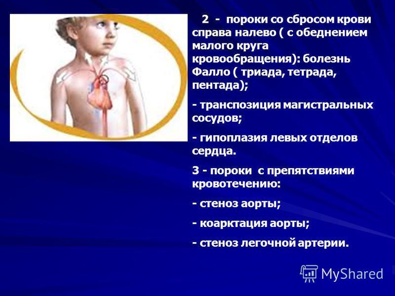 2 - пороки со сбросом крови справа налево ( с обеднением малого круга кровообращения): болезнь Фалло ( триада, тетрада, пентада); - транспозиция магистральных сосудов; - гипоплазия левых отделов сердца. 3 - пороки с препятствиями кровотечению: - стен