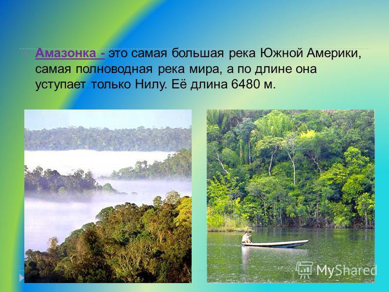 Амазонка - это самая большая река Южной Америки, самая полноводная река мира, а по длине она уступает только Нилу. Её длина 6480 м.