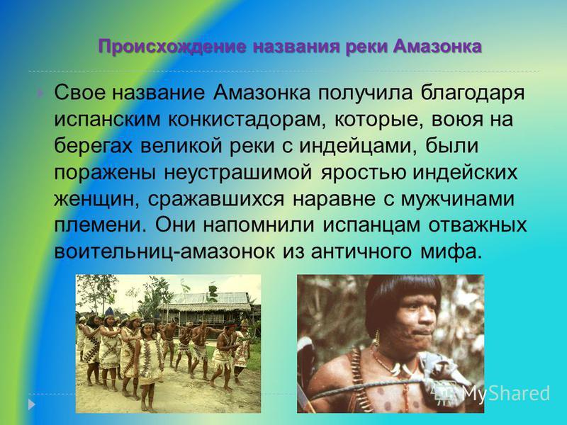 Свое название Амазонка получила благодаря испанским конкистадорам, которые, воюя на берегах великой реки с индейцами, были поражены неустрашимой яростью индейских женщин, сражавшихся наравне с мужчинами племени. Они напомнили испанцам отважных воител