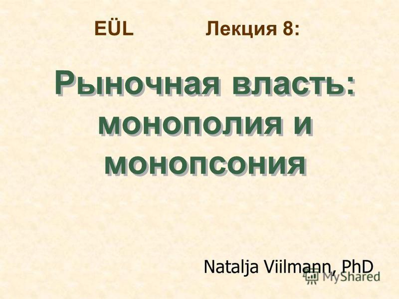 EÜL Лекция 8: Рыночная власть: монополииия и монопсония Рыночная власть: монополииия и монопсония Natalja Viilmann, PhD