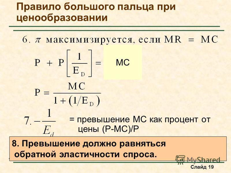 Слайд 19 Правило большого пальца при ценообразовании MC = превышение MC как процент от цены (P-MC)/P 8. Превышение должно равняться обратной эластичности спроса.