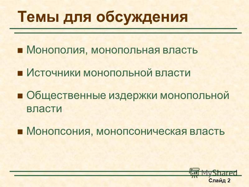 Слайд 2 Темы для обсуждения Монополия, монополииьная власть Источники монополииьной власти Общественные издержки монополииьной власти Монопсония, монопсоническая власть