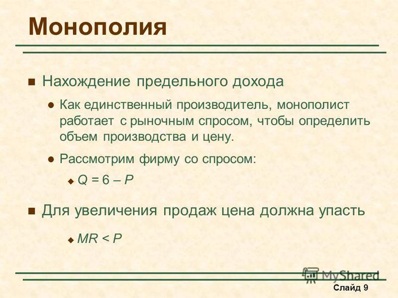 Слайд 9 Монополия Нахождение предельного дохода Как единственный производитель, монополииист работает с рыночным спросом, чтобы определить объем производства и цену. Рассмотрим фирму со спросом: Q = 6 – P Для увеличения продаж цена должна упасть MR <