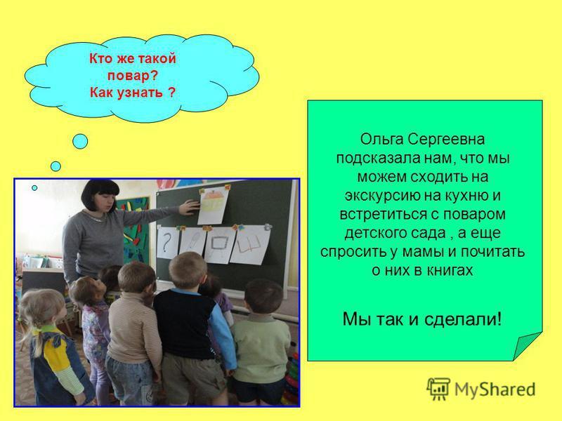 Кто же такой повар? Как узнать ? Ольга Сергеевна подсказала нам, что мы можем сходить на экскурсию на кухню и встретиться с поваром детского сада, а еще спросить у мамы и почитать о них в книгах Мы так и сделали!