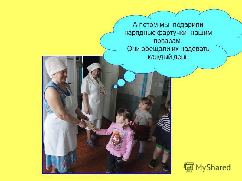 А потом мы подарили нарядные фартучки нашим поварам. Они обещали их надевать каждый день