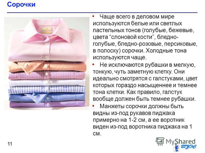 Чаще всего в деловом мире используются белые или светлых пастельных тонов (голубые, бежевые, цвета слоновой кости, бледно- голубые, бледно-розовые, персиковые, в полоску) сорочки. Холодные тона используются чаще. Не исключаются рубашки в мелкую, тонк
