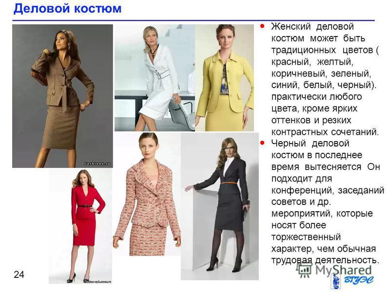 Деловой костюм 24 Женский деловой костюм может быть традиционных цветов ( красный, желтый, коричневый, зеленый, синий, белый, черный). практически любого цвета, кроме ярких оттенков и резких контрастных сочетаний. Черный деловой костюм в последнее вр