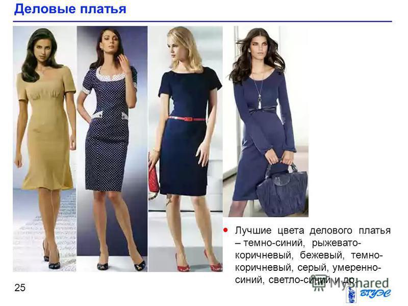 Деловые платья 25 Лучшие цвета делового платья – темно-синий, рыжевато- коричневый, бежевый, темно- коричневый, серый, умеренно- синий, светло-синий и др.