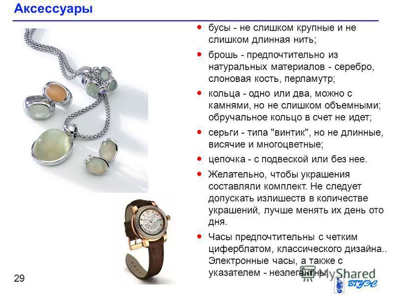 Аксессуары 29 бусы - не слишком крупные и не слишком длинная нить; брошь - предпочтительно из натуральных материалов - серебро, слоновая кость, перламутр; кольца - одно или два, можно с камнями, но не слишком объемными; обручальное кольцо в счет не и