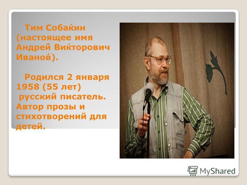 Тим Соба́кин (настоящее имя Андре́й Ви́кторович Ивано́в). Родился 2 января 1958 (55 лет) русский писатель. Автор прозы и стихотворений для детей.